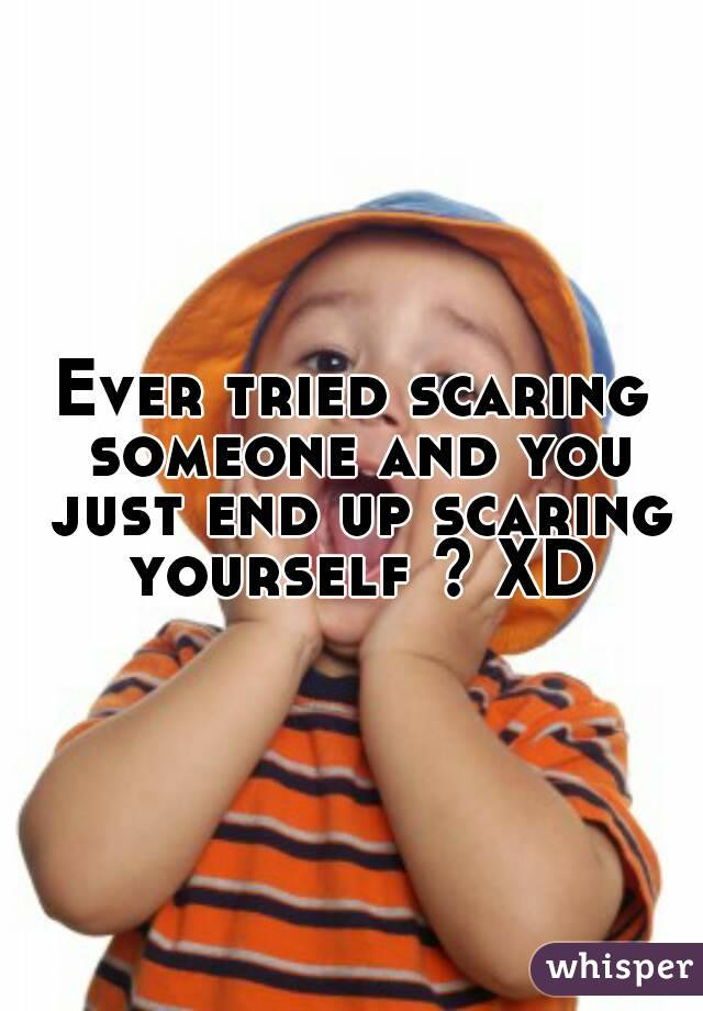 Ever tried scaring someone and you just end up scaring yourself ? XD
