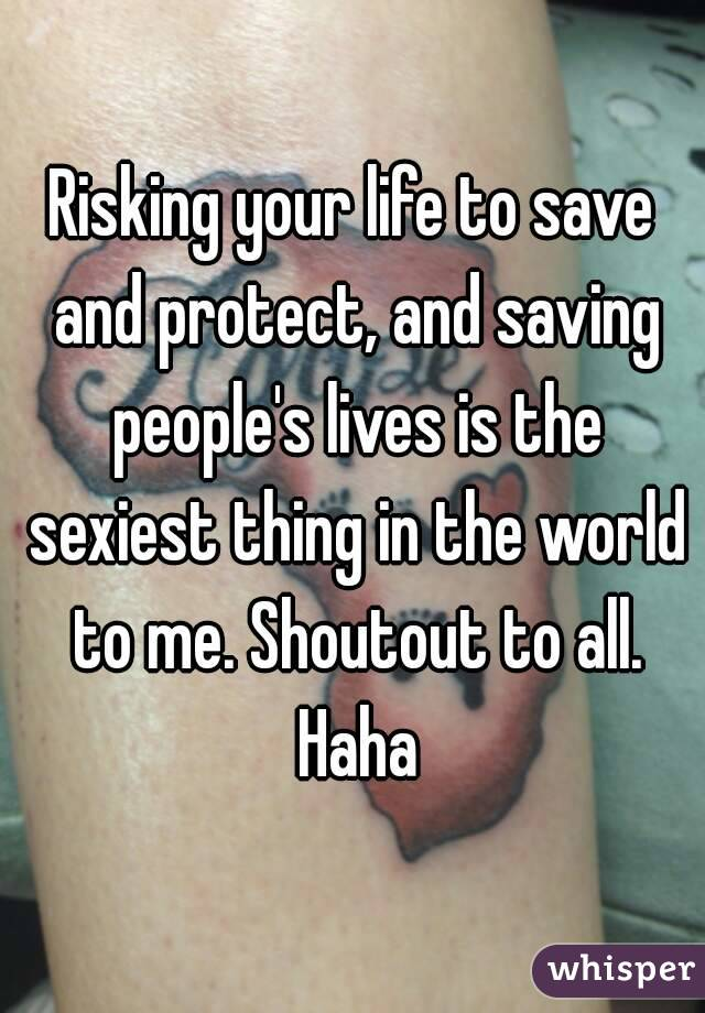 Risking your life to save and protect, and saving people's lives is the sexiest thing in the world to me. Shoutout to all. Haha