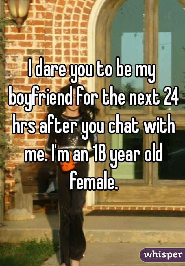 I dare you to be my boyfriend for the next 24 hrs after you chat with me. I'm an 18 year old female.