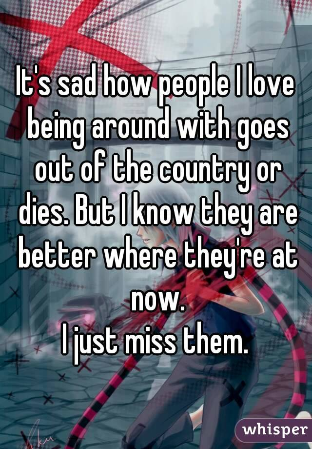 It's sad how people I love being around with goes out of the country or dies. But I know they are better where they're at now. I just miss them.