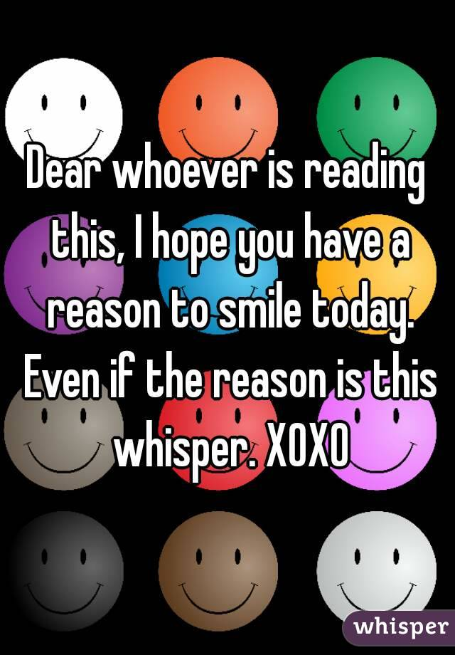 Dear whoever is reading this, I hope you have a reason to smile today. Even if the reason is this whisper. XOXO