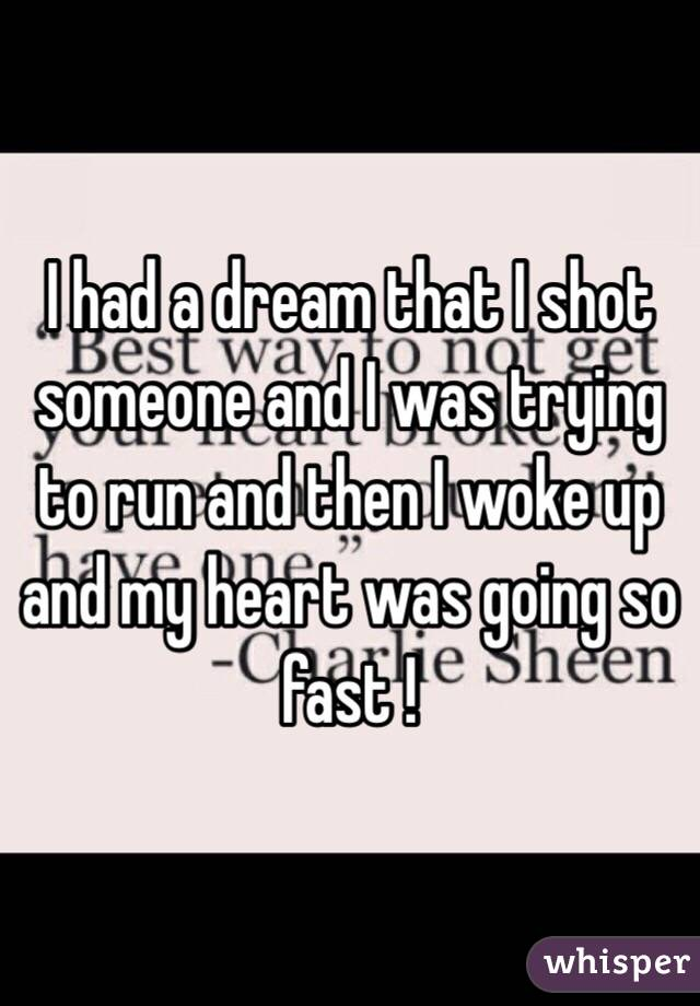 I had a dream that I shot someone and I was trying to run and then I woke up and my heart was going so fast !