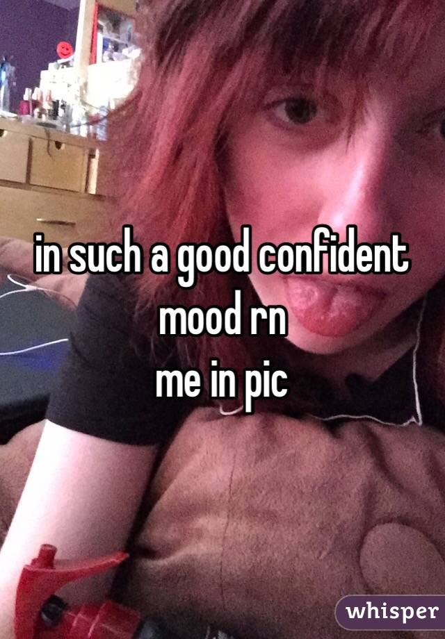 in such a good confident mood rn  me in pic