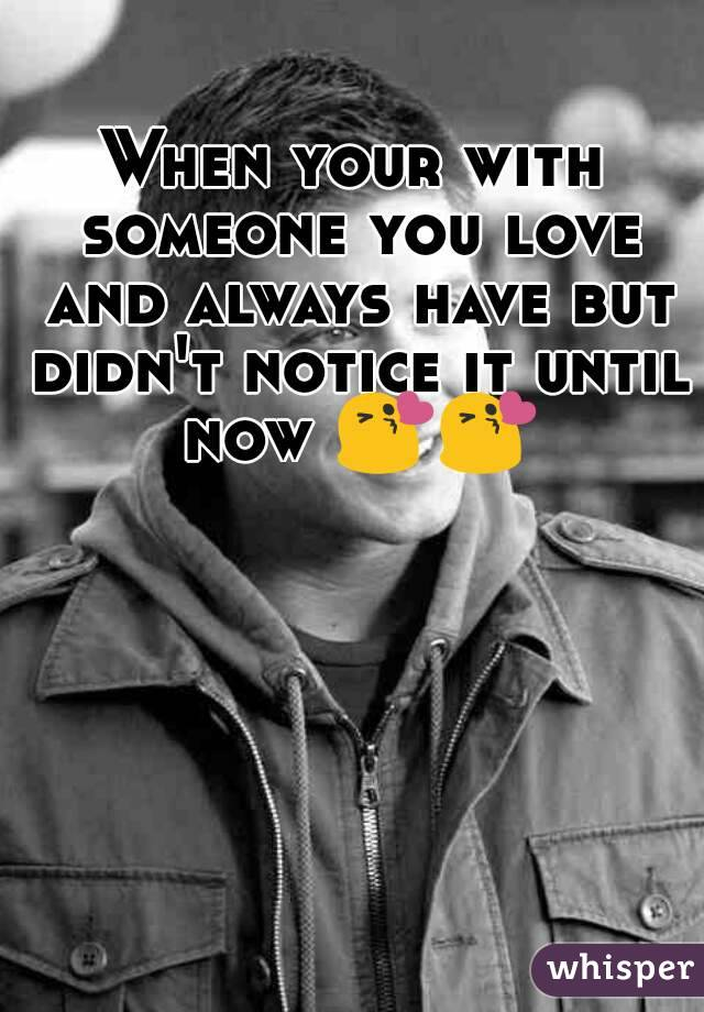 When your with someone you love and always have but didn't notice it until now 😘😘