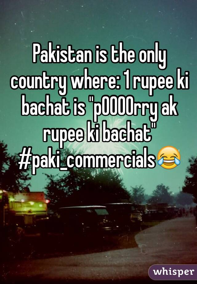 "Pakistan is the only country where: 1 rupee ki bachat is ""p0000rry ak rupee ki bachat"" #paki_commercials😂"