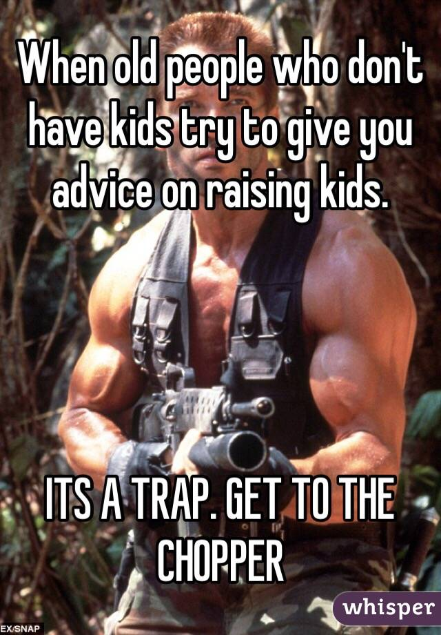When old people who don't have kids try to give you advice on raising kids.      ITS A TRAP. GET TO THE CHOPPER