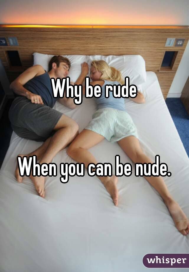 Why be rude   When you can be nude.