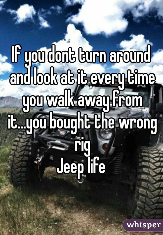 If you dont turn around and look at it every time you walk away from it...you bought the wrong rig Jeep life
