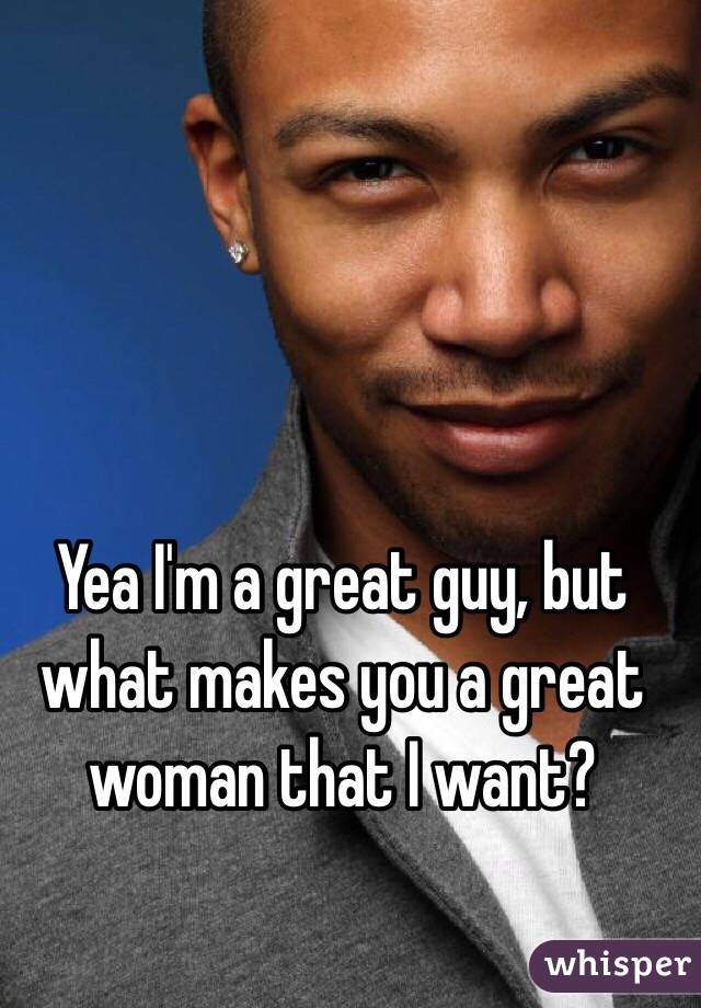 Yea I'm a great guy, but what makes you a great woman that I want?