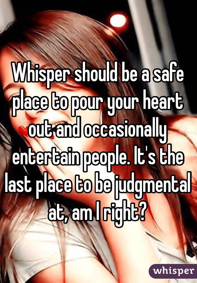 Whisper should be a safe place to pour your heart out and occasionally entertain people. It's the last place to be judgmental at, am I right?