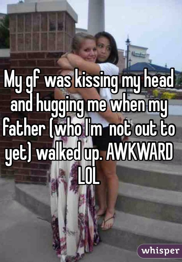 My gf was kissing my head and hugging me when my father (who I'm  not out to yet) walked up. AWKWARD LOL