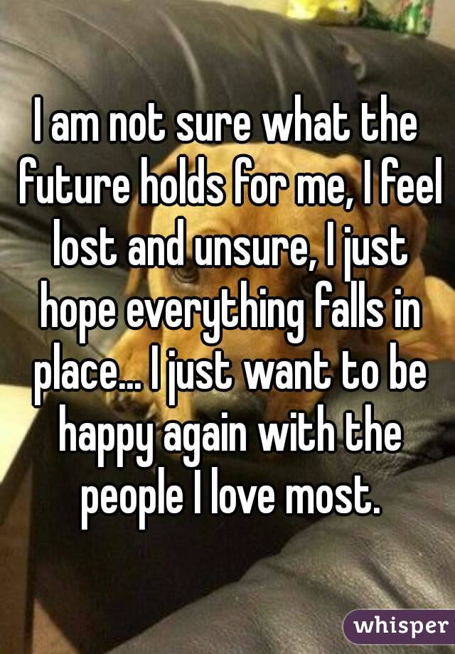 I am not sure what the future holds for me, I feel lost and unsure, I just hope everything falls in place... I just want to be happy again with the people I love most.