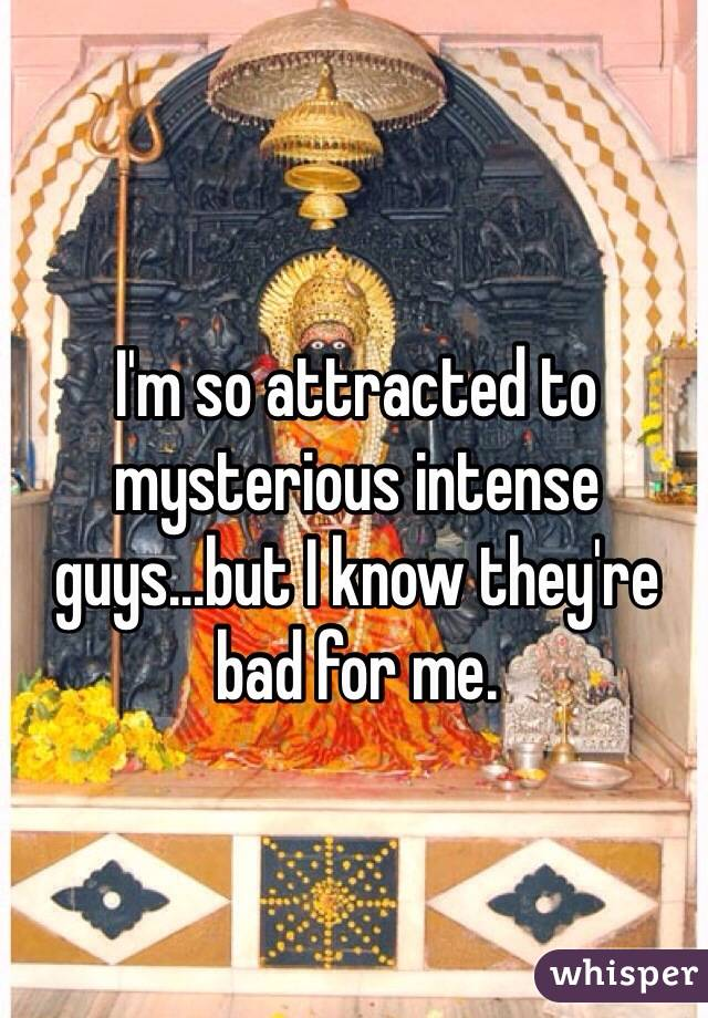 I'm so attracted to mysterious intense guys...but I know they're bad for me.