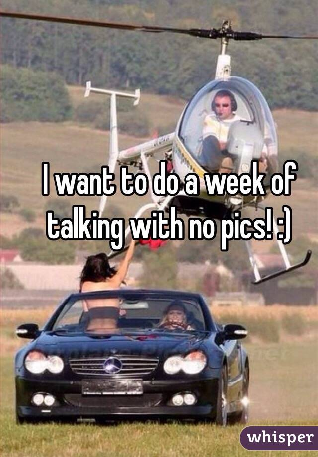 I want to do a week of talking with no pics! :)
