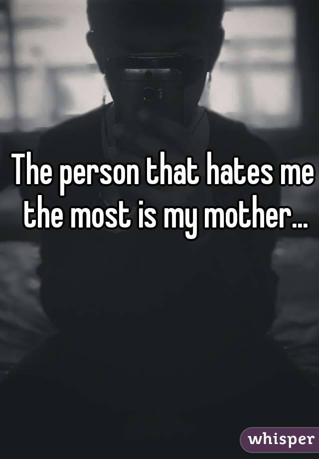 The person that hates me the most is my mother...