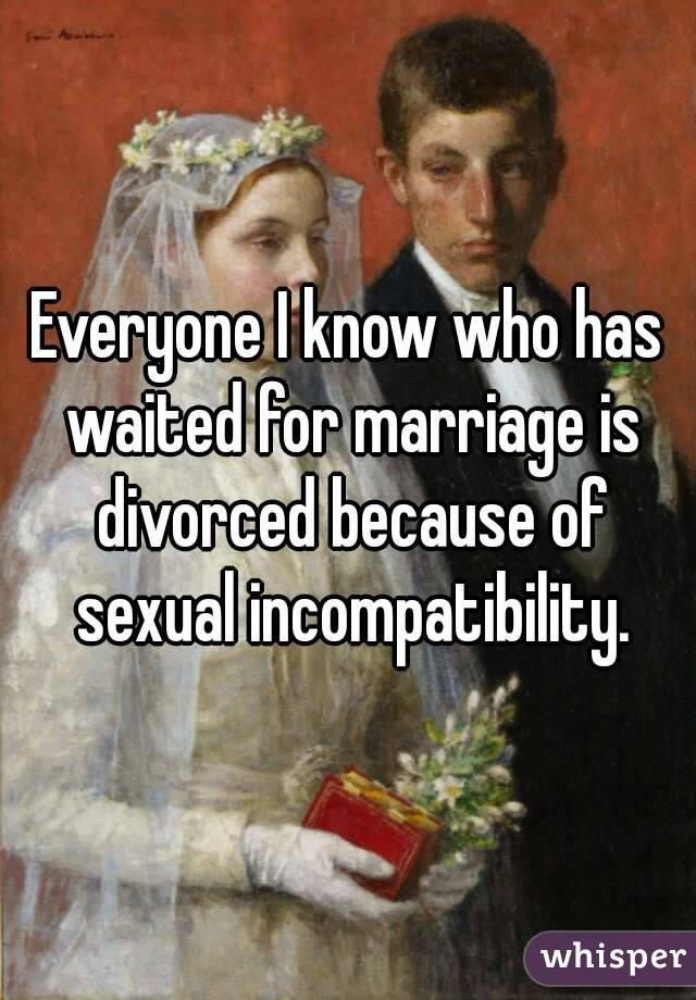 Everyone I know who has waited for marriage is divorced because of sexual incompatibility.