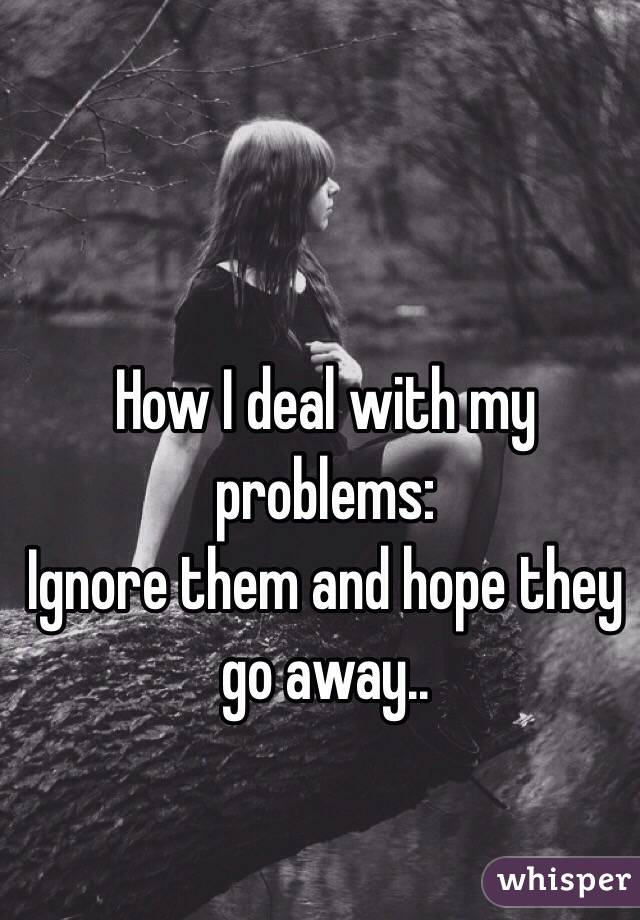 How I deal with my problems: Ignore them and hope they go away..