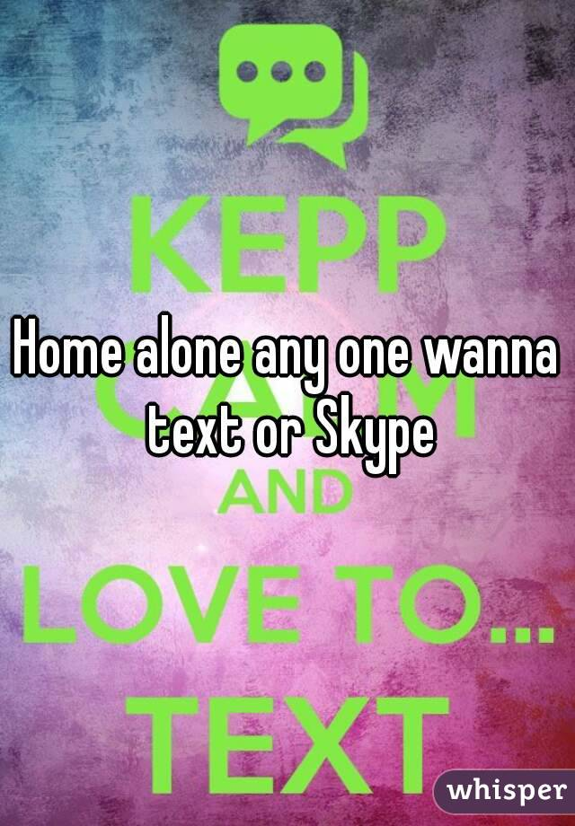 Home alone any one wanna text or Skype