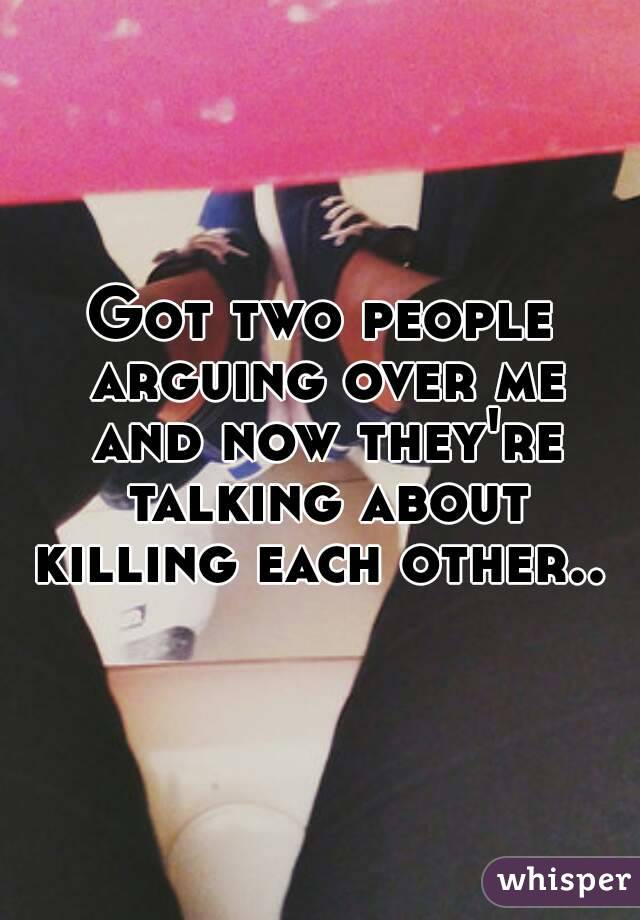 Got two people arguing over me and now they're talking about killing each other..