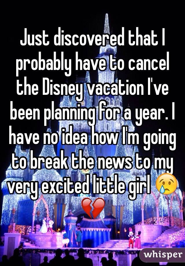 Just discovered that I probably have to cancel the Disney vacation I've been planning for a year. I have no idea how I'm going to break the news to my very excited little girl 😢💔