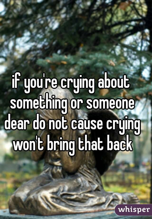 if you're crying about something or someone dear do not cause crying won't bring that back