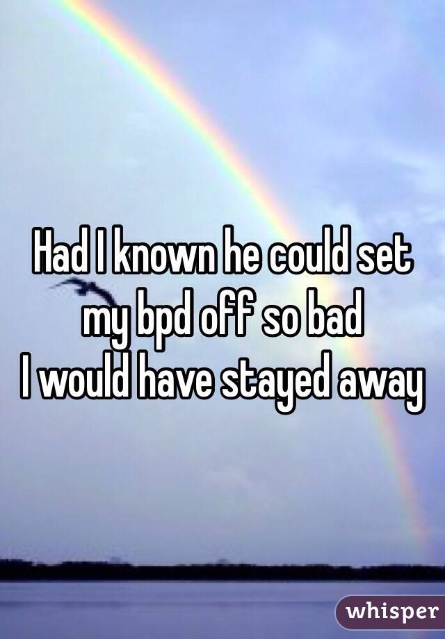 Had I known he could set my bpd off so bad  I would have stayed away