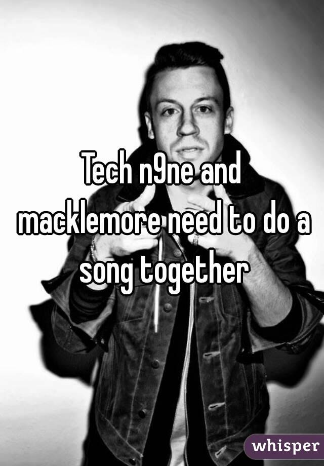 Tech n9ne and macklemore need to do a song together