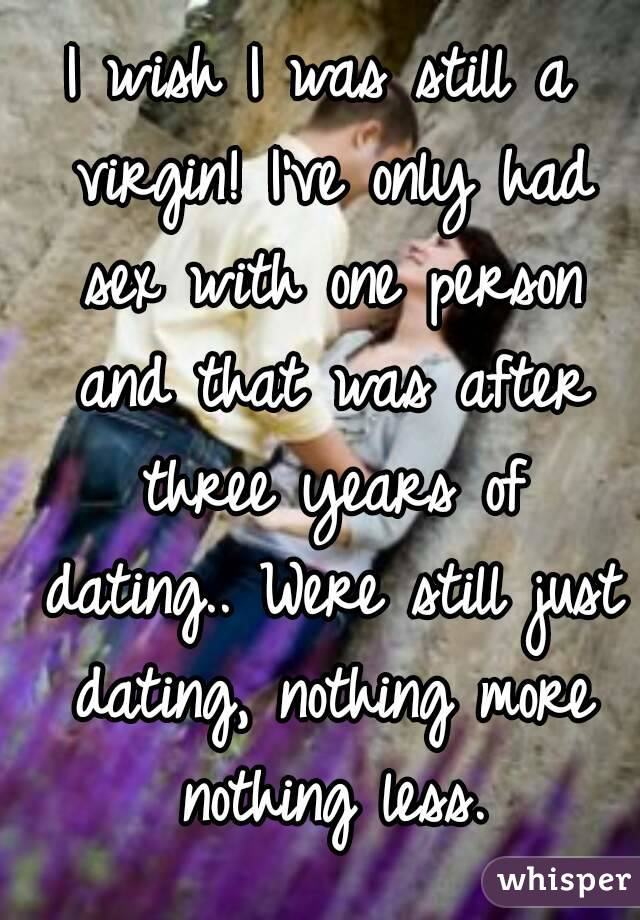 I wish I was still a virgin! I've only had sex with one person and that was after three years of dating.. Were still just dating, nothing more nothing less.