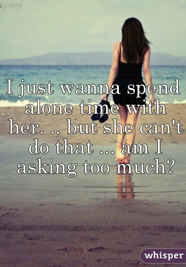 I just wanna spend alone time with her. .. but she can't do that ... am I asking too much?