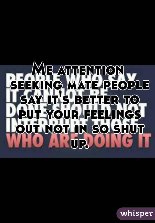 Me attention seeking mate people say it's better to put your feelings out not in so shut up.