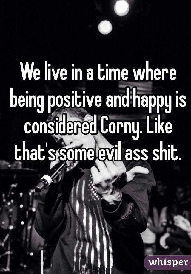 We live in a time where being positive and happy is considered Corny. Like that's some evil ass shit.