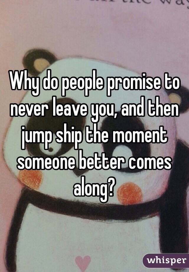 Why do people promise to never leave you, and then jump ship the moment someone better comes along?
