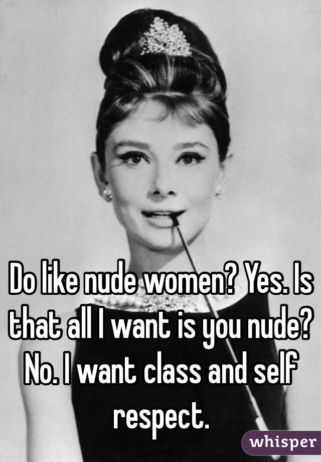 Do like nude women? Yes. Is that all I want is you nude? No. I want class and self respect.