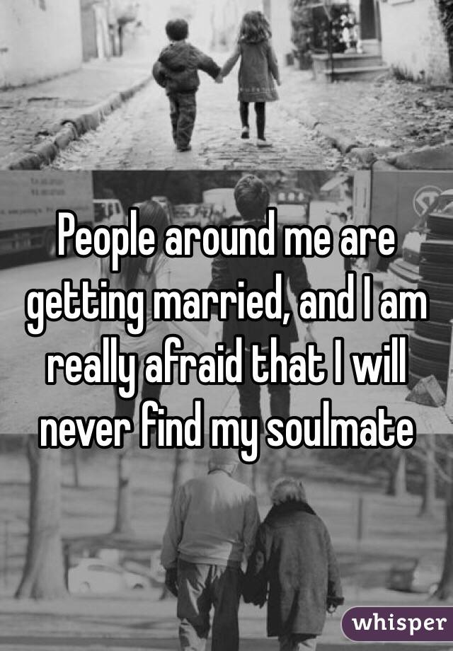 People around me are getting married, and I am really afraid that I will never find my soulmate