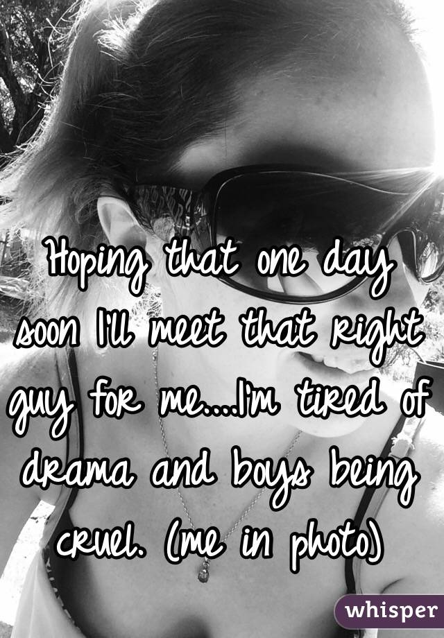 Hoping that one day soon I'll meet that right guy for me....I'm tired of drama and boys being cruel. (me in photo)