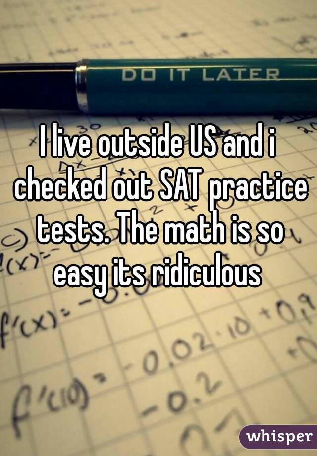 I live outside US and i checked out SAT practice tests. The math is so easy its ridiculous