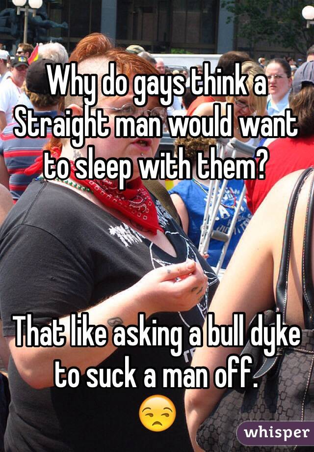 Why do gays think a Straight man would want to sleep with them?    That like asking a bull dyke to suck a man off.  😒