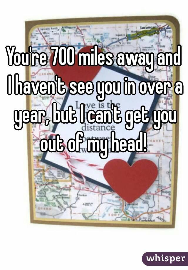 You're 700 miles away and I haven't see you in over a year, but I can't get you out of my head!
