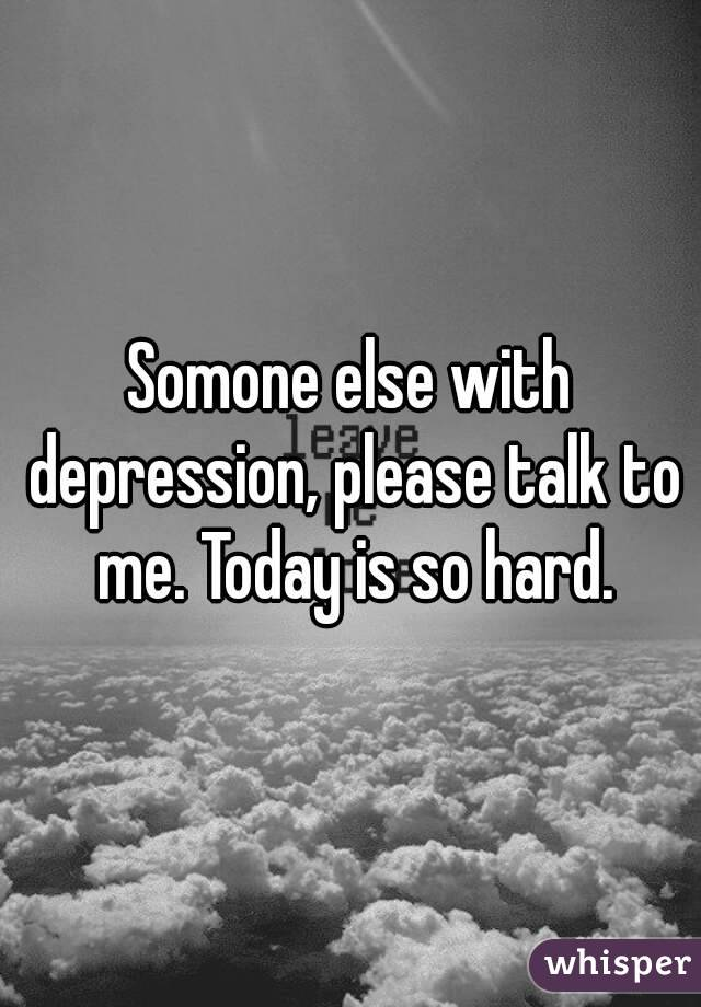 Somone else with depression, please talk to me. Today is so hard.
