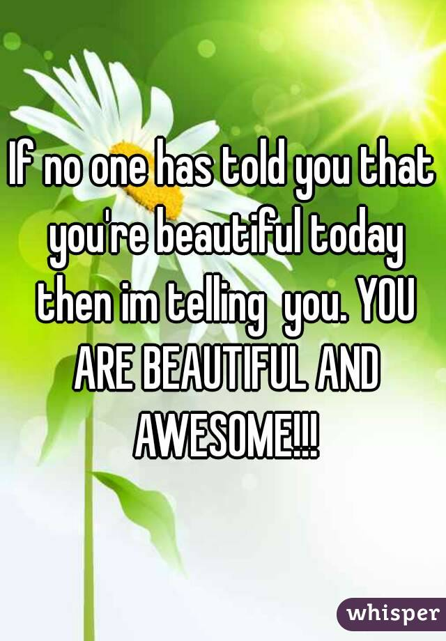 If no one has told you that you're beautiful today then im telling  you. YOU ARE BEAUTIFUL AND AWESOME!!!
