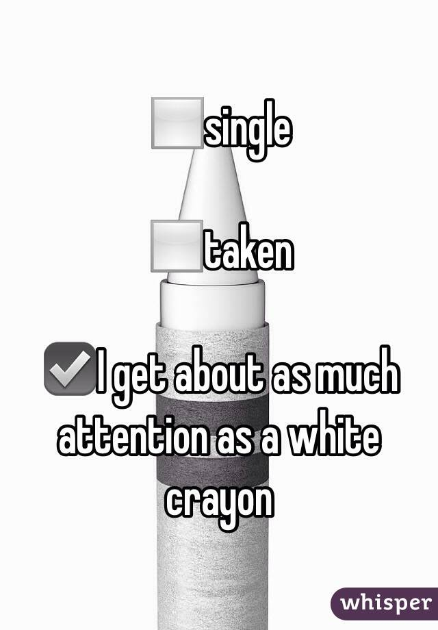 ◻️single  ◻️taken  ☑️I get about as much attention as a white crayon