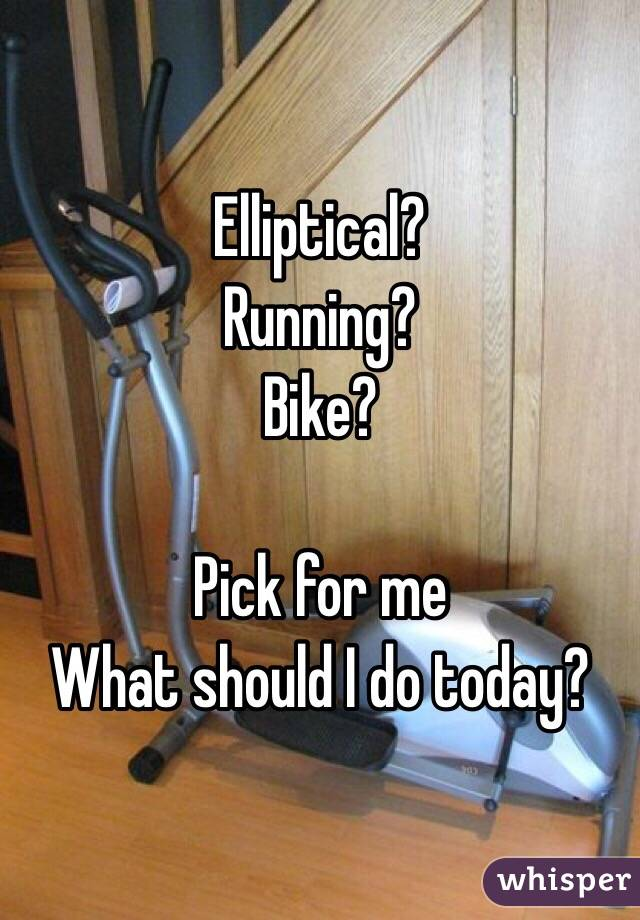 Elliptical? Running? Bike?  Pick for me What should I do today?
