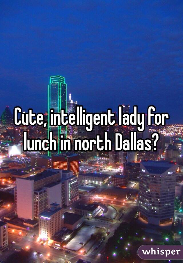 Cute, intelligent lady for lunch in north Dallas?