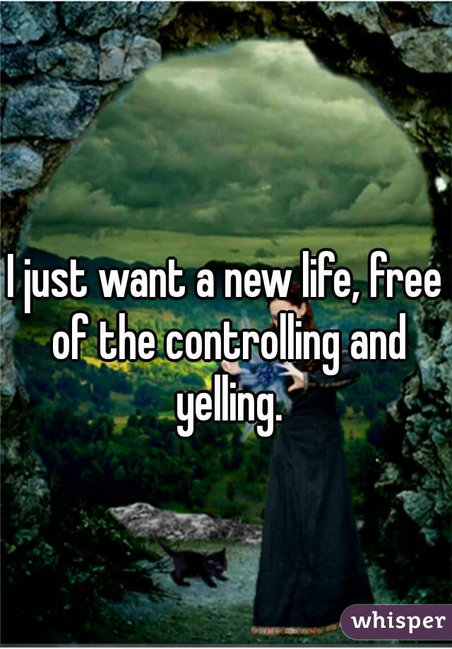 I just want a new life, free of the controlling and yelling.
