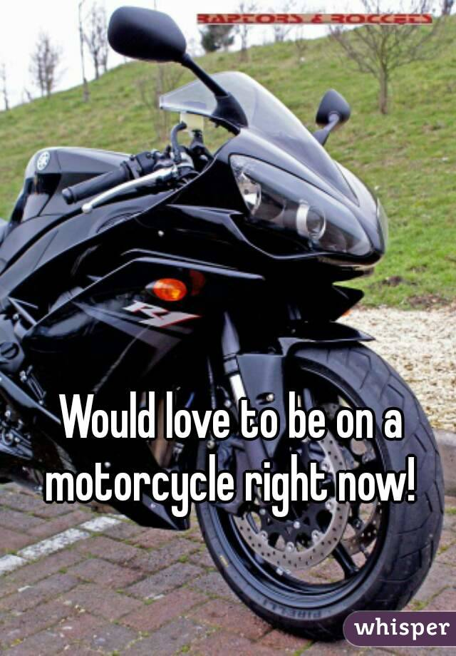 Would love to be on a motorcycle right now!