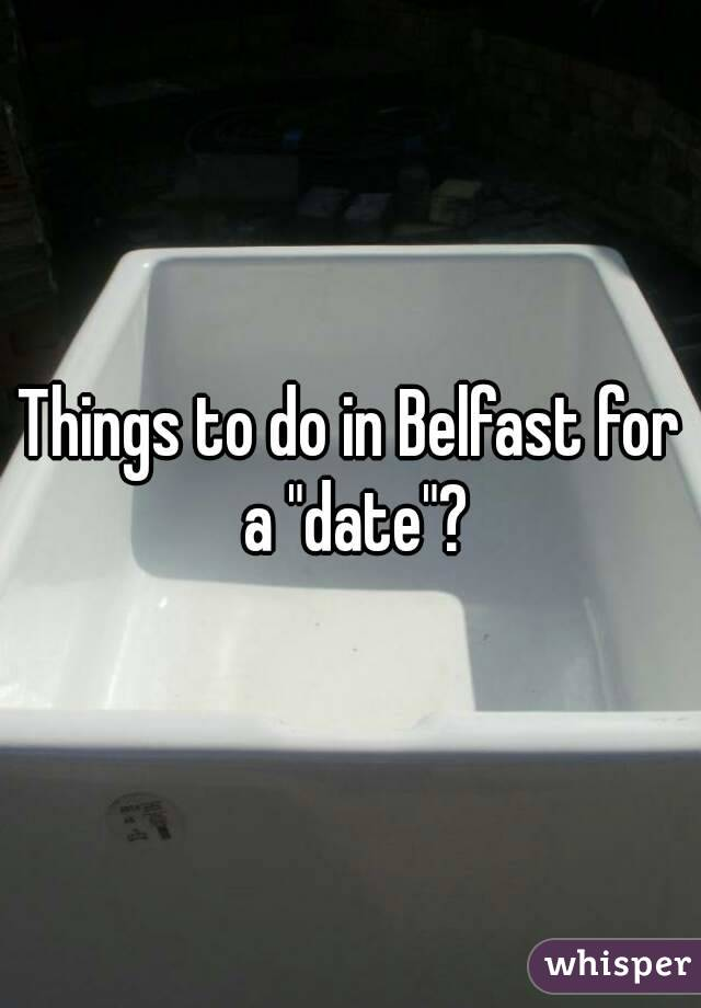 """Things to do in Belfast for a """"date""""?"""