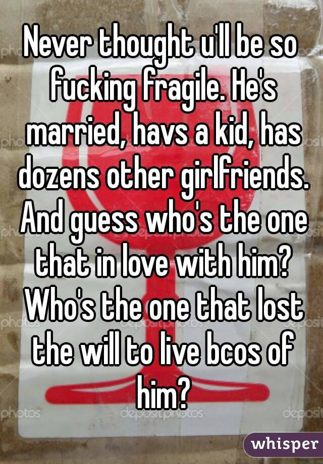 Never thought u'll be so fucking fragile. He's married, havs a kid, has dozens other girlfriends. And guess who's the one that in love with him? Who's the one that lost the will to live bcos of him?