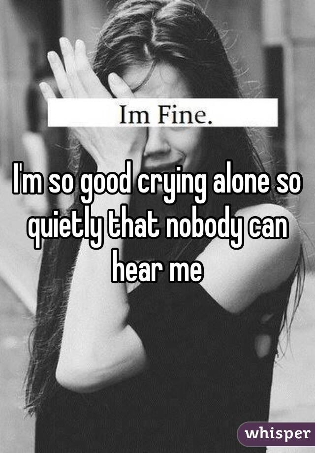 I'm so good crying alone so quietly that nobody can hear me