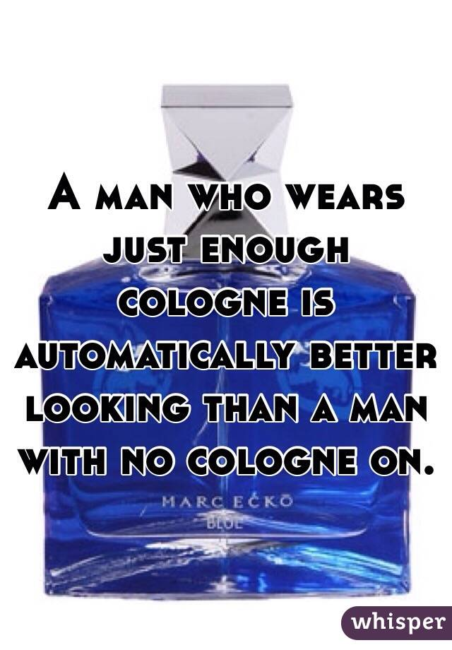 A man who wears just enough cologne is automatically better looking than a man with no cologne on.