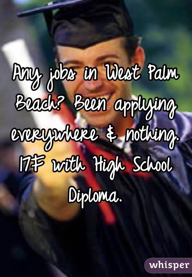 Any jobs in West Palm Beach? Been applying everywhere & nothing. 17F with High School Diploma.